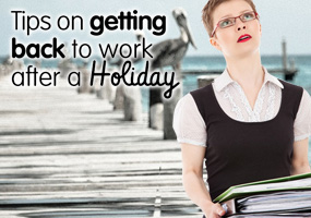 Tips on Getting Back To Work after a Holiday